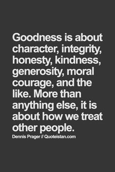 Goodness is about character, integrity, honesty, kindness, generosity, moral courage and the like. More than anything else, it is about how we treat other people.