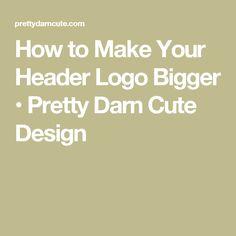 How to Make Your Header Logo Bigger • Pretty Darn Cute Design