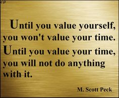 """Until you value yourself, you won't value your time. Until you value your time, you will not do anything with it."" - M. Scott Peck"