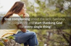 Stop complaining about the lack, hardship, or pains in life and thank God for everything!