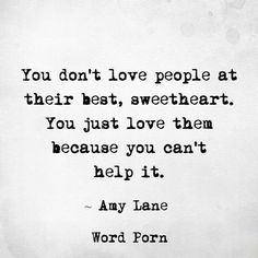 You don't love people at their best, sweetheart. You just love them because you can't help it. - Amy Lane