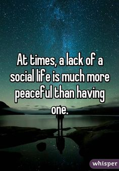 """""""At times, a lack of a social life is much more peaceful than having one."""""""
