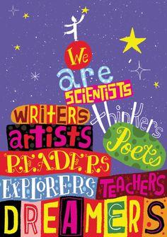 We are creators: scientists, writers, thinkers, artists, poets, readers, explorers, teachers, dreamers.