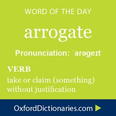 arrogate (verb): Take or claim (something) without justification. Word of the Day for October 11th, 2014 #WOTD #WordoftheDay #arrogate