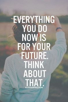 """Everything you do now is for your future. Think about that."""
