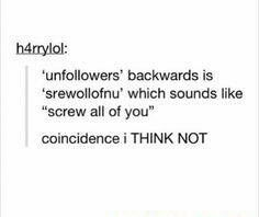 TRUE. It's just so rude to unfollow someone once you follow them, so if you're reading this, heed my warning..