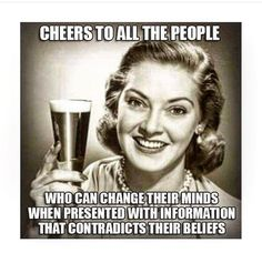 Cheers to all the people who can change their minds when presented with information that contradicts their beliefs / vegan meme / vegan humor / vegan lifestyle /veganism