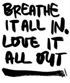 Breathe it all in, Love it all out.  Good words to live by