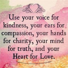Use your voice for kindness, your ears for compassion, your hands for charity, your mind for truth, and your hearth for love