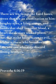 Proverbs 6:16-19 NKJV) ~ These six things the Lord hates, Yes, seven are an abomination to Him:  A proud look, A lying tongue, Hands that shed innocent blood, A heart that devises wicked plans, Feet that are swift in running to evil, A false witness who speaks lies, and one who sows discord among brethren.