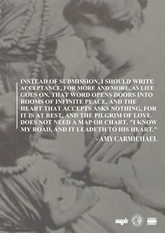 A heart at rest - Amy Carmichael                 ~Amy Wilson Carmichael (16 December 1867 – 18 January 1951) was a Protestant Christian missionary in India, who opened an orphanage and founded a mission in Dohnavur. She served in India for 55 years without furlough and wrote many books about the missionary work there.