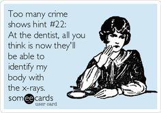 Too many crime shows hint #22: At the dentist, all you think is now they'll be able to identify my body with the x-rays.