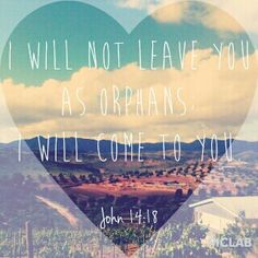 """I will not leave you as orphans; I will come to you."" John 14:18"