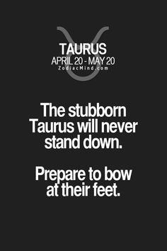 The stubborn Taurus will never stand down. Prepare to bow at their feet.