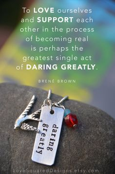 """To love ourselves and support each other in the process of becoming real is perhaps the greatest single act of daring greatly."" ― Brené Brown, Daring Greatly Daring Greatly stamped necklace by LoveSquaredDesigns, $25.00 Inspired by the work of Brene Brown. A great daily reminder to live life boldly, to be brave and be true to ourselves."