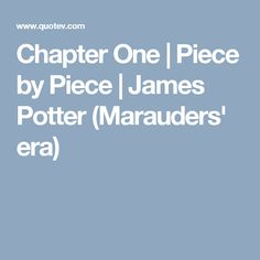 Chapter One | Piece by Piece | James Potter (Marauders' era)