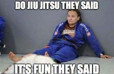 Do Jiu-Jitsu they said, it's fun they said.
