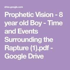 Prophetic Vision - 8 year old Boy - Time and Events Surrounding the Rapture (1).pdf - Google Drive