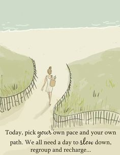 Today pick your own pace, and your own path. We all need a day to slow down, regroup, and recharge...