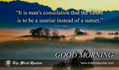 "themindquotes.com : Victor Hugo Quotes on Morning and Peace""It is man's consolation that the future is to be a sunrise instead of a sunset."" ~ Victor Hugo"
