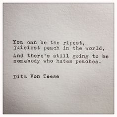 You can be the ripest, juiciest peach in the world,  And theres still going to be somebody who hates peaches.  Dita Von Teese  This quote is typed on a 1939 German typewriter onto cream colored cardstock. Cardstock measures 6x6 inches. Perfect for framing, scrapbooking, gift creating, and other crafts.