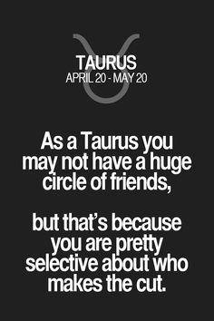 As a Taurus you may not have a huge circle of friends, but that's because you are pretty selective about who makes the cut. Taurus | Taurus Quotes | Taurus Zodiac Signs
