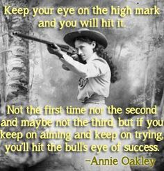 Keep your eye on the high mark and you will it it. Not the first time nor the second and maybe not the third, but if you keep on aiming and keep on trying, you'll hit the bull's eye of success. —Annie Oakley