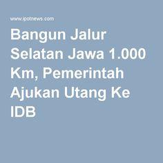 Bangun Jalur Selatan Jawa 1.000 Km, Pemerintah Ajukan Utang Ke IDB