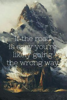 """If The Road Is Easy You Are Likely Going The Wrong Way""."