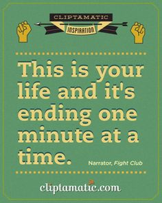 """This is your life and it's ending one minute at a time."" ~ Fight Club"