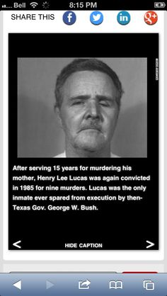 Henry Lee Lucas, convicted serial killer, was the only inmate spared execution by G.W. Bush when he was Gov. of Texas... And we know how much Georgie loved execution... interesting if true