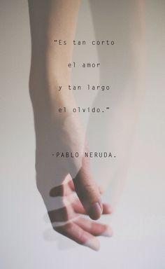 ... Es tan corto el amor y tan largo el olvido. Pablo Neruda.