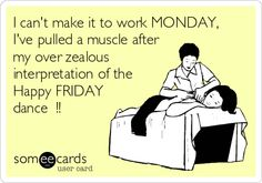 I can't make it to work MONDAY, I've pulled a muscle after my over zealous interpretation of the Happy FRIDAY dance !!