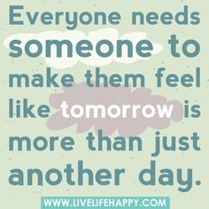 Everyone needs someone to make them feel like tomorrow is more than just another day.