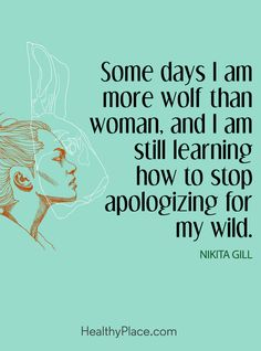 Quote on mental health: Some days I am more wolf than woman, and I am still learning how to stop apologizing for my wild – Nikita Gill. www.HealthyPlace.com