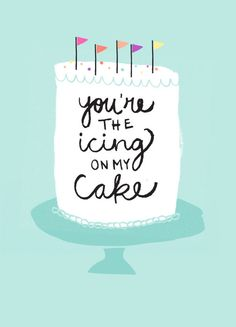 You're the icing on my cake, and what's a cake without icing? Oh and happy birthday. P.S. Do you have cake and if so can I eat it? Delicious design by One Plus One Design.