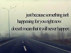 Just because something isn't happening for you right now doesn't mean that it never will happen