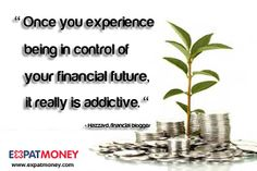 Once you experience being in control of your financial future, it really is addictive.	-Hazzard, financial blogger