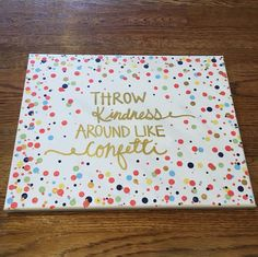 Throw kindness around like confetti... Cute canvas for the dorm room!