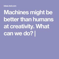 Machines might be better than humans at creativity. What can we do?  