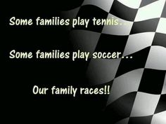 Racing. That is totally my family,