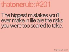 the biggest mistakes you'll ever make in life are the risks you were too scared to take.