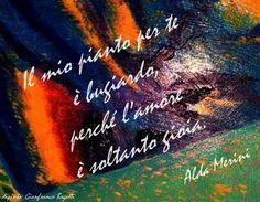 Il mio pianto per te è bugiardo, perché l'amore è soltanto gioia.  Alda Merini  -  dipinto: Gianfranco Bagatti