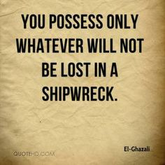You possess only whatever will not be lost in a shipwreck.