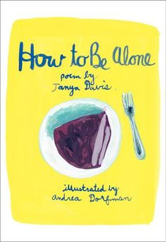 How to Be Alone   by Tanya Davis, Andrea Dorfman   love our spoken word poet  tanya davis and the video for this poem as well