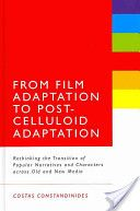 From film adaptation to post-celluloid adaptation : rethinking the transition of popular narratives and characters across old and new media / Costas Constandinides - New York : Continuum, 2012