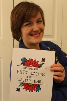 "#81: Waste Not    ""The time you enjoy wasting is not wasted time.""    —Bertrand Russel    Pay attention to the time you ""waste"" and the things you seems to lose yourself in.  What are you passionate about in your ""spare time""?  What are these things you come back to again and again?  What are these things that enthuse you, energize you, help you keep moving ahead?  They can be very telling.  The time you ""waste"" can sometimes be very telling indeed."