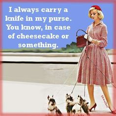 Carry a knife.  #sassy                                                                                                                                                     More