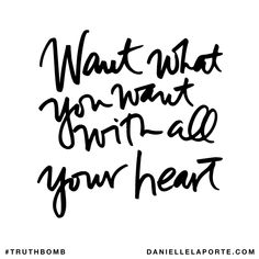 Want what you want with all your heart. Subscribe: DanielleLaPorte.com #Truthbomb #Words #Quotes