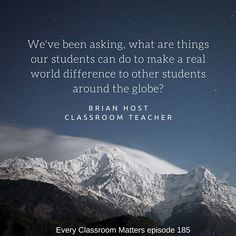We've been asking, what are things our students can do to make a real world difference to other students around the globe? Brian Host
